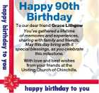 Happy 90th Birthday To our dear friend Grace Lithgow You've gathered a lifetime of memories and experiences, sharing with family and friends. May this day bring with it special blessings, as you celebrate this milestone. With love and best wishes from your friends at the Uniting Church of Chinchilla.