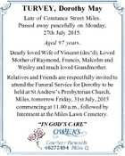 TURVEY, Dorothy May Late of Constance Street Miles. Passed away peacefully on Monday, 27th July 2015. Aged 97 years. Dearly loved Wife of Vincent (dec'd). Loved Mother of Raymond, Francis, Malcolm and Wesley and much loved Grandmother. Relatives and Friends are respectfully invited to attend the Funeral Service for ...