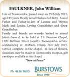 FAULKNER, John William Late of Toowoomba, passed away on 25th July 2015, aged 83 years. Dearly loved Husband of Betty. Loved Father and Father-in-law of Leanne and Wayne; Mark and Louise. Loving Grandfather and Great Grandfather. Family and friends are warmly invited to attend John's funeral, to be held ...