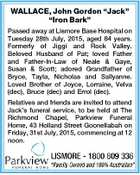 "WALLACE, John Gordon ""Jack"" ""Iron Bark"" Passed away at Lismore Base Hospital on Tuesday 28th July, 2015, aged 84 years. Formerly of Jiggi and Rock Valley. Beloved Husband of Pat; loved Father and Father-In-Law of Neale & Gaye, Susan & Scott; adored Grandfather of Bryce, Tayla, Nicholas and Sallyanne. Loved Brother of ..."
