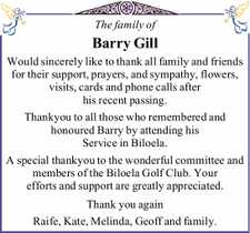 The family of   Barry Gill   Would sincerely like to thank all family and friends for their support, prayers, and sympathy, flowers, visits, cards and phone calls after his recent passing.   Thankyou to all those who remembered and honoured Barry by attending his Service in Biloela.   A special thankyou to the ...