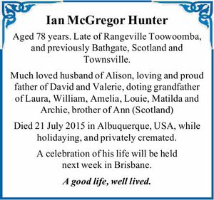Ian McGregor Hunter Aged 78 years. Late of Rangeville Toowoomba, and previously Bathgate, Scotland and Townsville. Much loved husband of Alison, loving and proud father of David and Valerie, doting grandfather of Laura, William, Amelia, Louie, Matilda and Archie, brother of Ann (Scotland) Died 21 July 2015 in Albuquerque, USA ...
