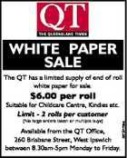 WHITE PAPER SALE The QT has a limited supply of end of roll white paper for sale. $6.00 per roll Suitable for Childcare Centre, Kindies etc. (No large orders taken or multiple buys) Available from the QT Office, 260 Brisbane Street, West Ipswich between 8.30am-5pm Monday to Friday ...