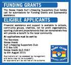 FUNDING GRANTS The Noosa Heads Surf Lifesaving Supporters Club hereby call for submissions for Funding Grants and Sponsorship assistance. ELIGIBLE APPLICANTS Financial assistance and support is available to schools, community groups, charities, not for profit organisations, sporting clubs and projects/events that can demonstrate they will provide a benefit to ...