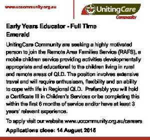 Early Years Educator - Full Time Emerald    UnitingCare Community are seeking a highly motivated person to join the Remote Area Families Service (RAFS), a mobile children service providing activities developmentally appropriate and educational to the children living in rural and remote areas of QLD.   The position involves extensive travel and will ...
