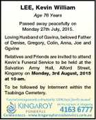 LEE, Kevin William Age 76 Years Passed away peacefully on Monday 27th July, 2015. Loving Husband of Gavina, beloved Father of Denise, Gregory, Colin, Anna, Joe and Ggvine Relatives and Friends are invited to attend Kevin's Funeral Service to be held at the Salvation Army Hall, Alford Street, Kingaroy ...