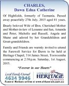 CHARLES, Dawn Edna Catherine Of Highfields, formerly of Tasmania. Passed away peacefully 27th July, 2015 aged 81 years. Dearly beloved Wife of Don. Cherished Mother and Mother-in-law of Leeanne and Ian, Amanda and Peter, Michelle and Russell, Angela and Shane and adored by her Grandchildren and Great-grandchildren. Family and Friends ...