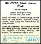 MCINTYRE, Edwin James (Ted) Late of Murgon Passed away peacefully on the 29th July, 2015. Loved husband of Lorraine (Fay) adored father of Glen, Rowan, Noelene, Leonie, Janelle, Peter (dec) and father-in-law to their partners. Relatives and friends are warmly invited to attend the graveside service to be held at ...