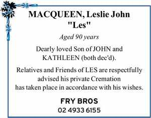 "MACQUEEN, Leslie John ""Les"" Aged 90 years Dearly loved Son of JOHN and KATHLEEN (both dec'd). Relatives and Friends of LES are respectfully advised his private Cremation has taken place in accordance with his wishes. FRY BROS 02 4933 6155"