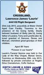 CROSSLAND, Lawrence James `Laurie' 444102 Flight Sergeant 23rd July 2015, peacefully at Mater Christi Aged Care Facility, Toormina in the presence of his loving family. Dearly beloved husband of Betty (dec'd), loving father of Laraine, Terry and Lynette (dec'd), loved grandad of Samone, Renee and Michael, cherished great-grandpa ...