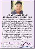 CRAFT, Neville Keith 10th January 1946 - 23rd July 2015 Son to Emily and Colin. Brother to Rhonda, Rex, Lynette, Bruce and Darrel. Loving husband to Colleen. Father to Tony and Kristin. Fatherin-law to Sarah and Euan. Grandfather to Jake, Russell, Douglas, Harry, Isobel and Holly. Died peacefully at Coffs Harbour ...