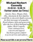 Michael Norbert Connolly 25-03-53 - 16-06-15 (former owner Jax Tyres) Janette, Dave, Megan, Daly, Alby, Antoinette & their families would like to sincerely thank everyone for their messages of sympathy, floral tributes, help and generosity after the loss of their husband and father, Mick Connolly. Your continued love, concern and support has ...