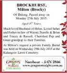 BROCKHURST, Milton (Brocky) Of Dulong. Passed away on Monday 27th July 2015. Aged 87 Years. Much loved Husband of Helen. Loved father and Father-in-law of Wayne, Narelle & Brian and Tracey & Russell. Cherished Pop and Great-grandpop to their Families. At Milton's request a private Family Burial was held on Wednesday ...