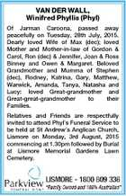 VAN DER WALL, Winifred Phyllis (Phyl) Of Jarman Caroona, passed away peacefully on Tuesday, 28th July, 2015. Dearly loved Wife of Max (dec); loved Mother and Mother-in-law of Gordon & Carol, Ron (dec) & Jennifer, Joan & Ross Binney and Owen & Margaret. Beloved Grandmother and Mumma of Stephen (dec), Rodney, Katrina, Gary, Matthew ...