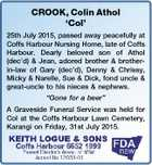 "CROOK, Colin Athol `Col' 25th July 2015, passed away peacefully at Coffs Harbour Nursing Home, late of Coffs Harbour. Dearly beloved son of Athol (dec'd) & Jean, adored brother & brotherin-law of Gary (dec'd), Denny & Chrissy, Micky & Narelle, Sue & Dick, fond uncle & great-uncle to his nieces & nephews. ""Gone for a ..."