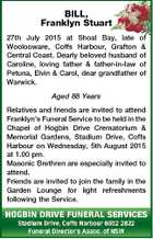 BILL, Franklyn Stuart 27th July 2015 at Shoal Bay, late Woolooware, Coffs Harbour, Grafton Central Coast. Dearly beloved husband Caroline, loving father & father-in-law Petuna, Elvin & Carol, dear grandfather Warwick. of & of of of Aged 88 Years Relatives and friends are invited to attend Franklyn's Funeral Service to be held ...