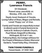 PERRY, Lawrence Francis Of Chinderah. Passed away peacefully on Monday, 27th July, 2015. Dearly loved Husband of Cecelia. Loving Father of Shara, Megan and Richelle. Loved 'Poppy Loz' of Cruz. Family and Friends are respectfully invited to attend Laurie's Funeral Service to be held at St. Anthony's Catholic ...