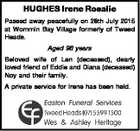 HUGHES Irene Rosalie Passed away peacefully on 28th July 2015 at Wommin Bay Village formerly of Tweed Heads. Aged 96 years Beloved wife of Len (deceased), dearly loved friend of Eddie and Diana (deceased) Noy and their family. A private service for Irene has been held.