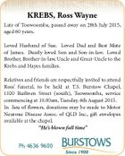 KREBS, Ross Wayne Late of Toowoomba, passed away on 28th July 2015, aged 60 years. Loved Husband of Sue. Loved Dad and Best Mate of James. Dearly loved Son and Son-in-law. Loved Brother, Brother-in-law, Uncle and Great-Uncle to the Krebs and Hayes families. Relatives and friends are respectfully invited to ...
