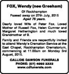 FOX, Wendy (nee Gresham) Of Rockhampton Passed away on 27th July, 2015 Aged 78 years. Dearly loved Wife of Peter Fox. Loved Mother of Russell Fox, Helen Cumner and Margaret Hetherington and much loved Grandmother of 9. Family and Friends are respectfully invited to attend Wendy's Cremation Service at ...