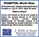 "FRAMPTON, Muriel Rose. Of Maryborough. Passed away peacefully at Chelsea on July 27, 2015. Aged 94 years. ""Rest In Peace"" Family and friends of Muriel are invited to attend her funeral service at St Paul's Anglican Church, Lennox Street, Maryborough on Monday, August 3 at 10am, followed by private ..."