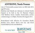 ANTHONY, Noela Yvonne Late of Toowoomba, passed away on 28th July 2015, aged 86 years. Relatives and friends are welcome to attend Noela's funeral, to be held at the T.S Burstow Chapel, 1020 Ruthven Street, (south), Toowoomba, service commencing at 12:30pm, Tuesday, 4th August 2015. Remembered with ...