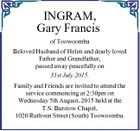 INGRAM, Gary Francis of Toowoomba Beloved Husband of Helen and dearly loved Father and Grandfather, passed away peacefully on 31st July 2015. Family and Friends are invited to attend the service commencing at 2:30pm on Wednesday 5th August, 2015 held at the T.S. Burstow Chapel, 1020 Ruthven Street ...