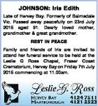 JOHNSON: Iris Edith Late of Hervey Bay. Formerly of Bairnsdale Vic. Passed away peacefully on 23rd July 2015 aged 91. Dearly loved mother, grandmother & great grandmother. REST IN PEACE Family and friends of Iris are invited to attend her funeral service to be held at the Leslie G Ross Chapel ...