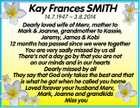 Kay Frances SMITH 14.7.1947  3.8.2014 Dearly loved wife of Merv, mother to Mark & Joanne, grandmother to Kassie, Jeremy, James & Kobi 12 months has passed since we were together You are very sadly missed by us all There's not a day go by that you are ...