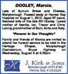 "DOOLEY, Marcia. Late of Burrum Street and Chelsea, Maryborough. Passed away at Hervey Bay Hospital on August 1, 2015. Aged 87 years. Beloved wife of the late Bill Dooley. Loved mother of Neville, Ian, Trevor and Chris. Loving grandmother of Sam, Anita and Katy. ""Forever In Our Thoughts"" Family and ..."