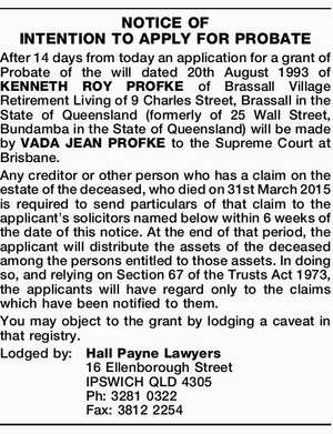 After 14 days from today an application for a grant of Probate of the will dated 20th August 1993 of KENNETH ROY PROFKE of Brassall Village Retirement Living of 9 Charles Street, Brassall in the State of Queensland (formerly of 25 Wall Street, Bundamba in the State of Queensland) will ...