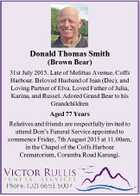 Donald Thomas Smith (Brown Bear) 31st July 2015. Late of Melittas Avenue, Coffs Harbour. Beloved Husband of Jean (Dec), and Loving Partner of Elva. Loved Father of Julia, Karina, and Russel. Adored Grand Bear to his Grandchildren Aged 77 Years Relatives and friends are respectfully invited to attend Don's ...