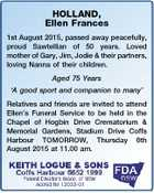HOLLAND, Ellen Frances 1st August 2015, passed away peacefully, proud Sawtellian of 50 years. Loved mother of Gary, Jim, Jodie & their partners, loving Nanna of their children. Aged 75 Years `A good sport and companion to many' Relatives and friends are invited to attend Ellen's Funeral Service to be ...