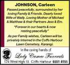 "JOHNSON, Carleen Passed peacefully, surrounded by her loving Family & Friends. Dearly loved Wife of Wally. Loving Mother of Michael & Matthew & their Partners Jess & Em. ""Forever in our hearts & now resting peacefully"" As per Family wishes, Carleen will be privately interred in the Coffs Harbour Lawn Cemetery, Karangi."