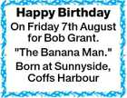 "Happy Birthday On Friday 7th August for Bob Grant. ""The Banana Man."" Born at Sunnyside, Coffs Harbour"