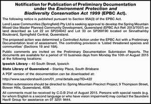 The following notice is published pursuant to Section 95A(3) of the EPBC Act. Lend Lease Communities (Springfield) Pty Ltd is seeking approval to develop the Spring Mountain Mixed Use Master Planned Community Development, Queensland (EPBC Act Ref: 2013/7057) on land described as Lot 22 on SP234042 and Lot ...