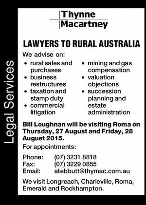 We advise on: rural sales and purchases mining and gas compensation business restructures valuation objections taxation and stamp duty commercial litigation succession planning and estate administration Bill Loughnan will be visiting Roma on Thursday, 27 August and Friday, 28 August 2015. For appointments: Phone: (07)32318818 Fax: (07)32290855 Email ...