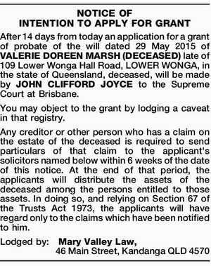 After 14 days from today an application for a grant of probate of the will dated 29 May 2015 of VALERIE DOREEN MARSH (DECEASED) late of 109 Lower Wonga Hall Road, LOWER WONGA, in the state of Queensland, deceased, will be made by JOHN CLIFFORD JOYCE to the Supreme Court ...