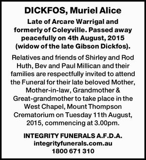 Late of Arcare Warrigal and formerly of Coleyville. Passed away peacefully on 4th August, 2015 (widow of the late Gibson Dickfos). 
