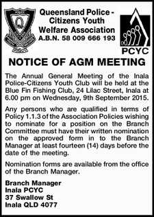 Queensland Police - Citizens Youth Welfare Association A.B.N. 58 009 666 193 NOTICE OF AGM MEETING The Annual General Meeting of the Inala Police-Citizens Youth Club will be held at the Blue Fin Fishing Club, 24 Lilac Street, Inala at 6.00 pm on Wednesday, 9th September 2015. Any ...