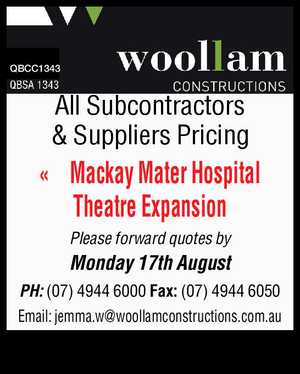 QBCC1343 All Subcontractors & Suppliers Pricing Mackay Mater Hospital Theatre Expansion Please forward quotes by Monday 17th August PH: (07) 4944 6000 Fax: (07) 4944 6050 Email: jemma.w@woollamconstructions.com.au