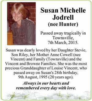 Passed away tragically in Townsville, 7th March, 2015. Susan was dearly loved by her Daughter Stevie, Son Riley, her Mother Anne Cowell (nee Vincent) and Family (Townsville) and the Vincent and Browne Families. She was the most precious Granddaughter of Louise Vincent, who passed away on Susan's 28th birthday ...