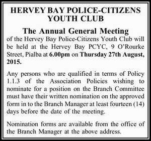 The Annual General Meeting of the Hervey Bay Police-Citizens Youth Club will be held at the Hervey Bay PCYC, 9 O'Rourke Street, Pialba at 6.00pm on Thursday 27th August, 2015. Any persons who are qualified in terms of Policy 1.1.3 of the Association Policies wishing to ...
