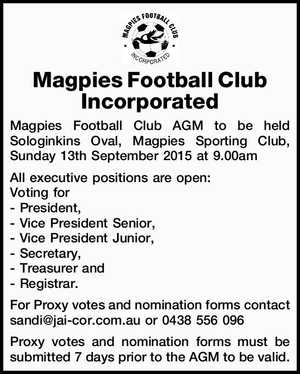 Magpies Football Club Incorporated Magpies Football Club AGM to be held Sologinkins Oval, Magpies Sporting Club, Sunday 13th September 2015 at 9.00am All executive positions are open: Voting for - President, - Vice President Senior, - Vice President Junior, - Secretary, - Treasurer and - Registrar. For Proxy votes and nomination forms contact sandi@jai-cor ...