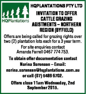HQPLANTATIONS PTY LTD INVITATION TO OFFER CATTLE GRAZING AGISTMENTS - NORTHERN REGION (BYFIELD)    Offers are being called for grazing rights over two (2) plantation lots each for a 3 year term.   For site enquiries contact Amanda Farrell 0467 774 753.   To obtain offer documentation contact Norina Sorensen -    Email: norina.sorensen@hqplantations ...