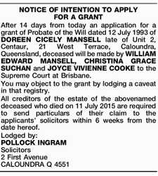 After 14 days from today an application for a grant of Probate of the Will dated 12 July 1993 of DOREEN CICELY MANSELL late of Unit 2, Centaur, 21 West Terrace, Caloundra, Queensland, deceased will be made by WILLIAM EDWARD MANSELL, CHRISTINA GRACE SUCHAN and JOYCE VIVIENNE COOKE to the ...