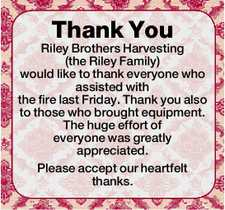 Thank You Riley Brothers Harvesting (the Riley Family) would like to thank everyone who assisted with the fire last Friday. Thank you also to those who brought equipment. The huge effort of everyone was greatly appreciated. Please accept our heartfelt thanks.