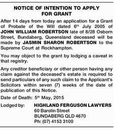 After 14 days from today an application for a Grant of Probate of the Will dated 6th July 2005 of JOHN WILLIAM ROBERTSON late of 8/28 Osborn Street, Bundaberg, Queensland deceased will be made by JASMIN SHARON ROBERTSON to the Supreme Court at Rockhampton. You may object to the ...