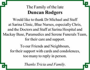 The Family of the late Duncan Rodgers Would like to thank Dr Michael and Staff at Sarina Clinic, Blue Nurses, especially Chris, and the Doctors and Staff at Sarina Hospital and Mackay Base, Paramedics and Serene Funerals Team, for their care and support. To our Friends and Neighbours, for their ...
