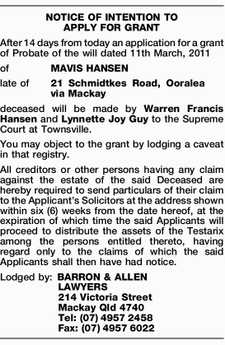 After 14 days from today an application for a grant of Probate of the will dated 11th March, 2011 of MAVIS HANSEN late of 21 Schmidtkes Road, Ooralea via Mackay deceased will be made by Warren Francis Hansen and Lynnette Joy Guy to the Supreme Court at Townsville. You may ...